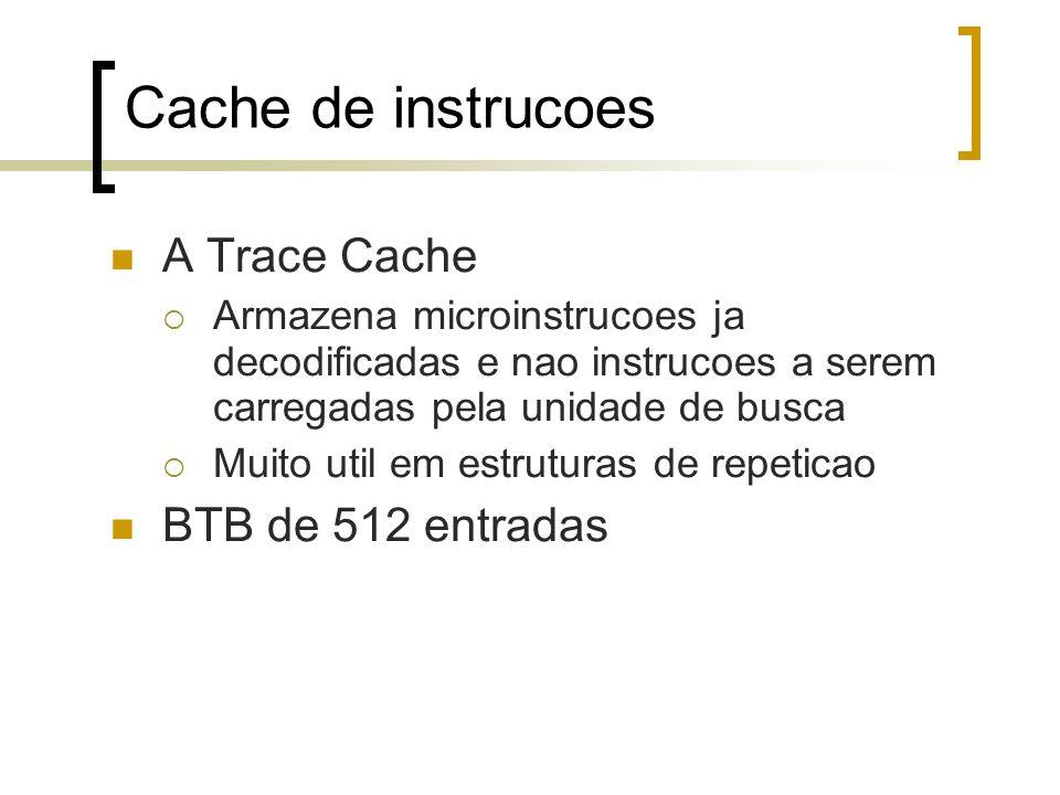 Cache de instrucoes A Trace Cache Armazena microinstrucoes ja decodificadas e nao instrucoes a serem carregadas pela unidade de busca Muito util em estruturas de repeticao BTB de 512 entradas