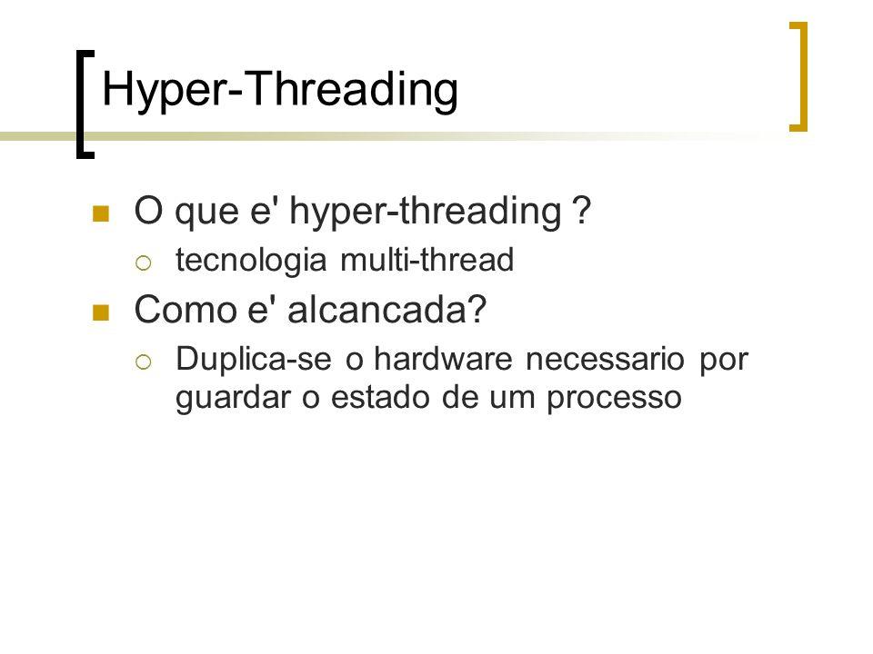 Hyper-Threading O que e' hyper-threading ? tecnologia multi-thread Como e' alcancada? Duplica-se o hardware necessario por guardar o estado de um proc