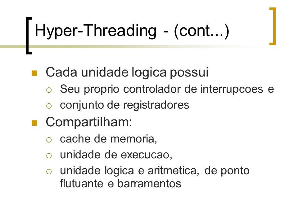 Hyper-Threading - (cont...) Cada unidade logica possui Seu proprio controlador de interrupcoes e conjunto de registradores Compartilham: cache de memoria, unidade de execucao, unidade logica e aritmetica, de ponto flutuante e barramentos