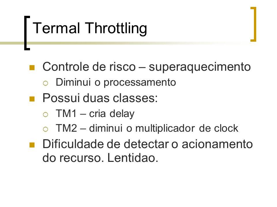 Termal Throttling Controle de risco – superaquecimento Diminui o processamento Possui duas classes: TM1 – cria delay TM2 – diminui o multiplicador de clock Dificuldade de detectar o acionamento do recurso.