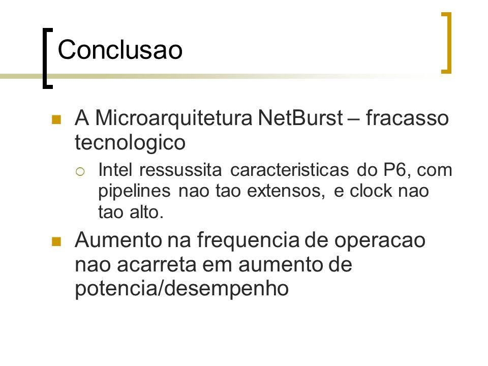 Conclusao A Microarquitetura NetBurst – fracasso tecnologico Intel ressussita caracteristicas do P6, com pipelines nao tao extensos, e clock nao tao alto.