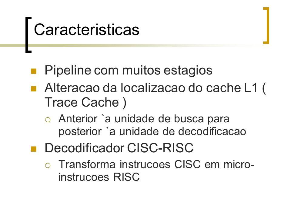 Caracteristicas Pipeline com muitos estagios Alteracao da localizacao do cache L1 ( Trace Cache ) Anterior `a unidade de busca para posterior `a unidade de decodificacao Decodificador CISC-RISC Transforma instrucoes CISC em micro- instrucoes RISC