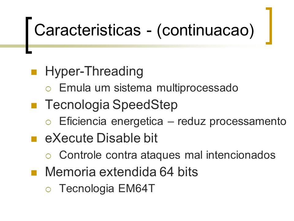 Caracteristicas - (continuacao) Hyper-Threading Emula um sistema multiprocessado Tecnologia SpeedStep Eficiencia energetica – reduz processamento eXecute Disable bit Controle contra ataques mal intencionados Memoria extendida 64 bits Tecnologia EM64T