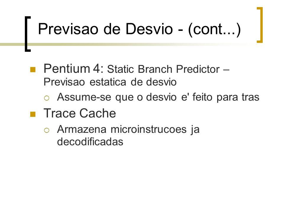 Previsao de Desvio - (cont...) Pentium 4: Static Branch Predictor – Previsao estatica de desvio Assume-se que o desvio e feito para tras Trace Cache Armazena microinstrucoes ja decodificadas