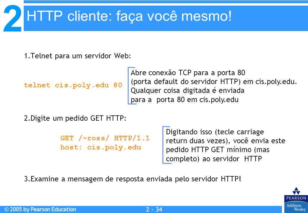 2 © 2005 by Pearson Education 2 - 34 1.Telnet para um servidor Web: Abre conexão TCP para a porta 80 (porta default do servidor HTTP) em cis.poly.edu.