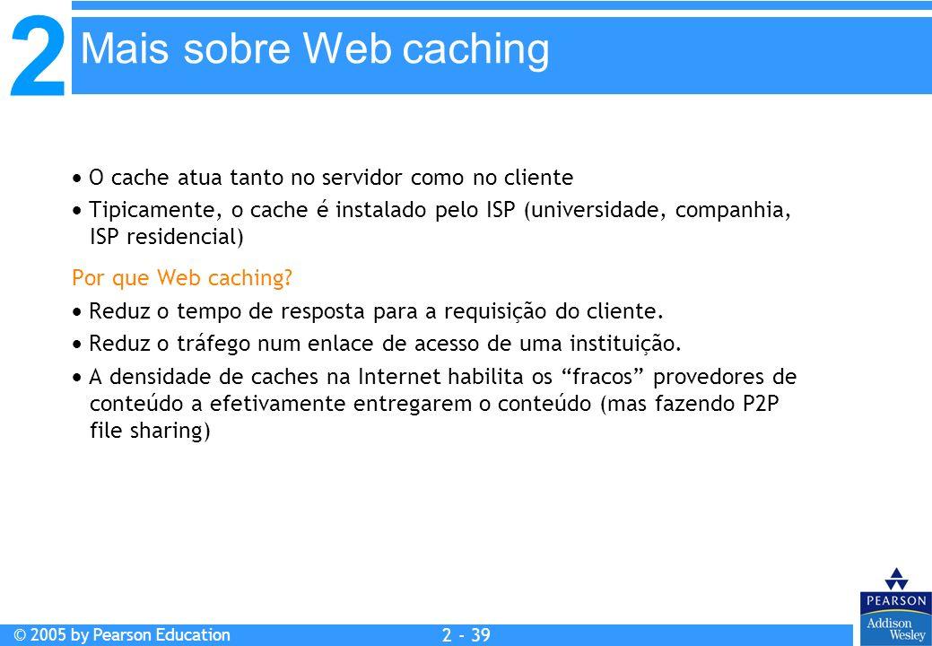 2 © 2005 by Pearson Education 2 - 39 O cache atua tanto no servidor como no cliente Tipicamente, o cache é instalado pelo ISP (universidade, companhia