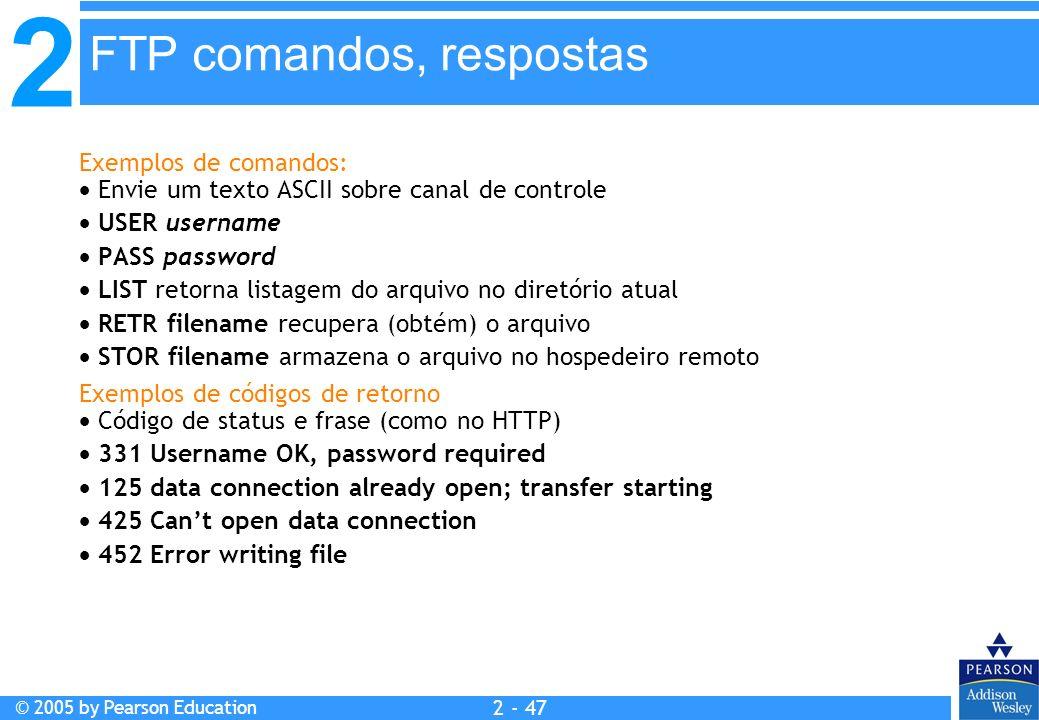 2 © 2005 by Pearson Education 2 - 47 Exemplos de comandos: Envie um texto ASCII sobre canal de controle USER username PASS password LIST retorna lista