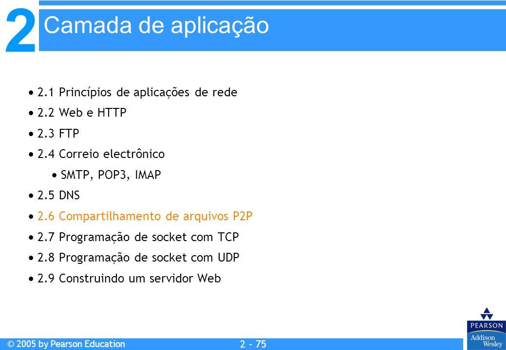 2 © 2005 by Pearson Education 2 - 75 2.1 Princípios de aplicações de rede 2.2 Web e HTTP 2.3 FTP 2.4 Correio electrônico SMTP, POP3, IMAP 2.5 DNS 2.6