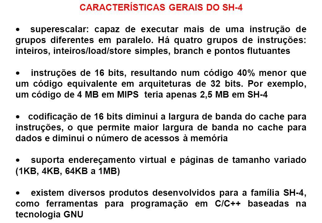 CARACTERÍSTICAS GERAIS DO SH-4 superescalar: capaz de executar mais de uma instrução de grupos diferentes em paralelo. Há quatro grupos de instruções: