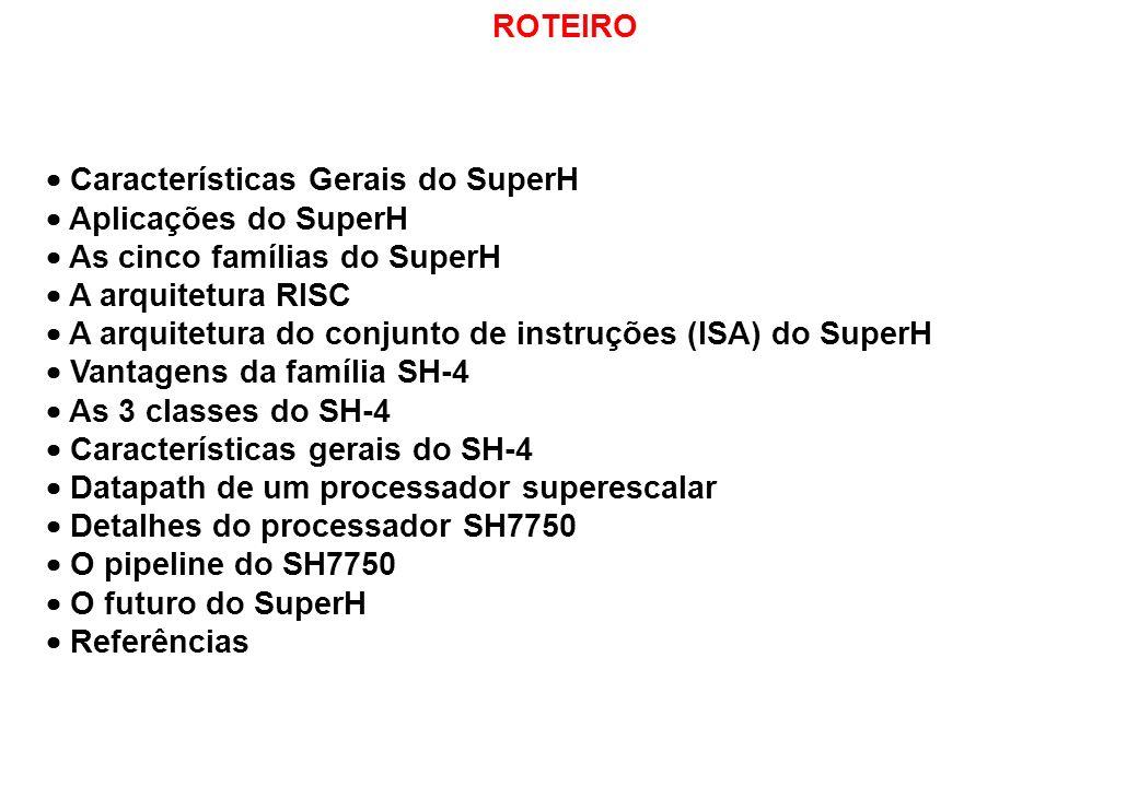 ROTEIRO Características Gerais do SuperH Aplicações do SuperH As cinco famílias do SuperH A arquitetura RISC A arquitetura do conjunto de instruções (