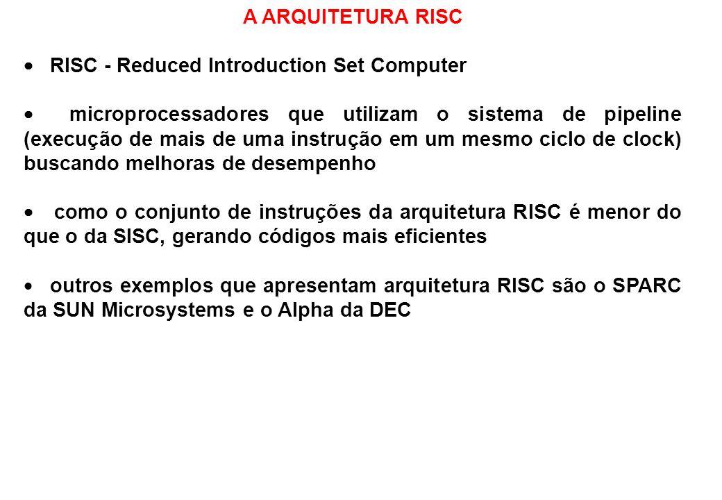 A ARQUITETURA RISC RISC - Reduced Introduction Set Computer microprocessadores que utilizam o sistema de pipeline (execução de mais de uma instrução e