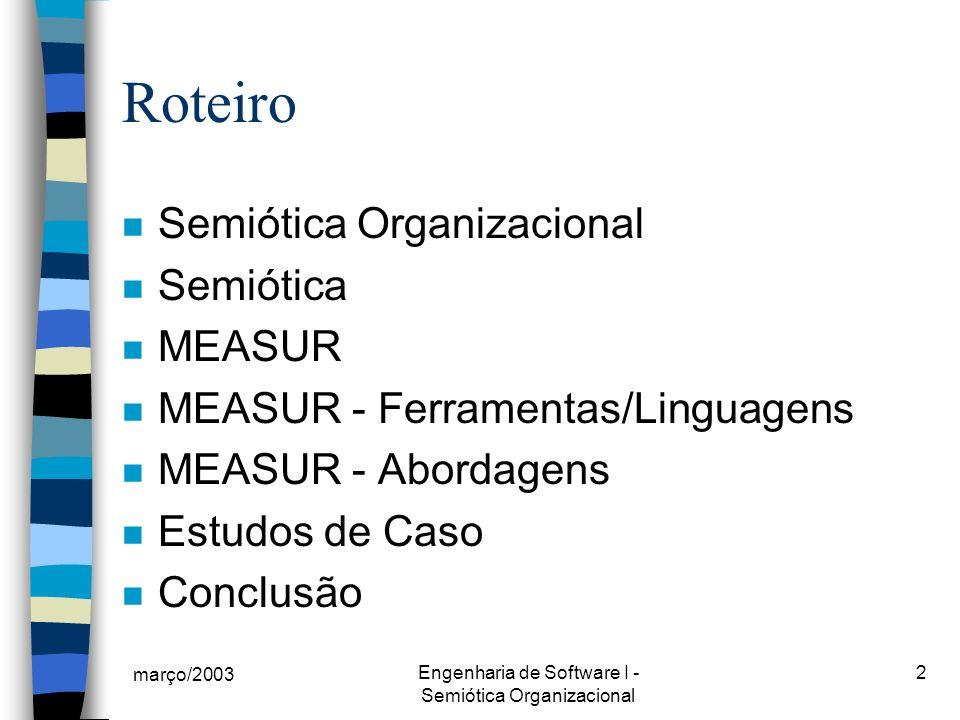 março/2003 Engenharia de Software I - Semiótica Organizacional 2 Roteiro n Semiótica Organizacional n Semiótica n MEASUR n MEASUR - Ferramentas/Linguagens n MEASUR - Abordagens n Estudos de Caso n Conclusão