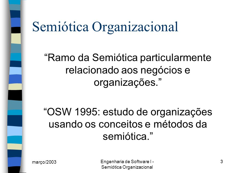 março/2003 Engenharia de Software I - Semiótica Organizacional 3 Semiótica Organizacional Ramo da Semiótica particularmente relacionado aos negócios e organizações.