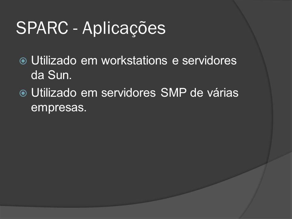 SPARC - Aplicações Utilizado em workstations e servidores da Sun. Utilizado em servidores SMP de várias empresas.