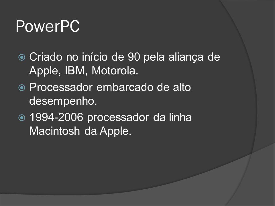 PowerPC Criado no início de 90 pela aliança de Apple, IBM, Motorola. Processador embarcado de alto desempenho. 1994-2006 processador da linha Macintos