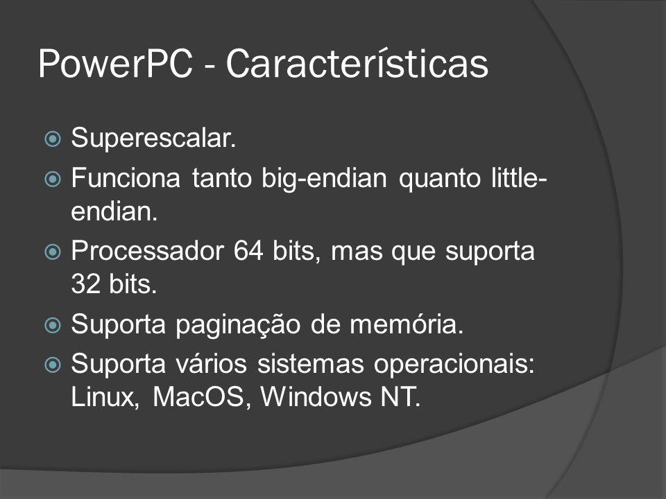 PowerPC - Características Superescalar. Funciona tanto big-endian quanto little- endian. Processador 64 bits, mas que suporta 32 bits. Suporta paginaç