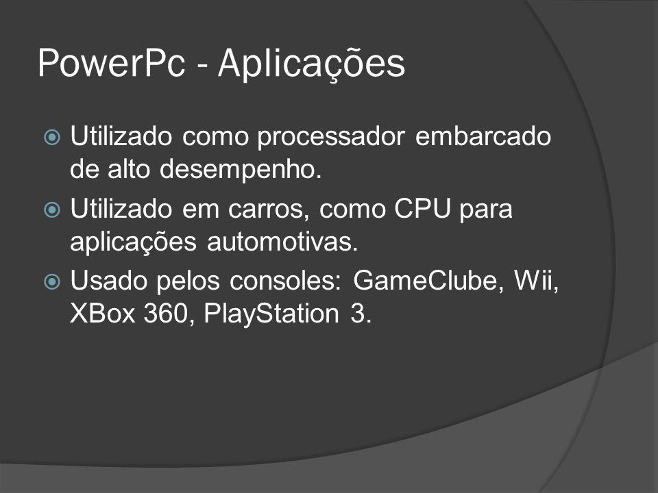 PowerPc - Aplicações Utilizado como processador embarcado de alto desempenho. Utilizado em carros, como CPU para aplicações automotivas. Usado pelos c