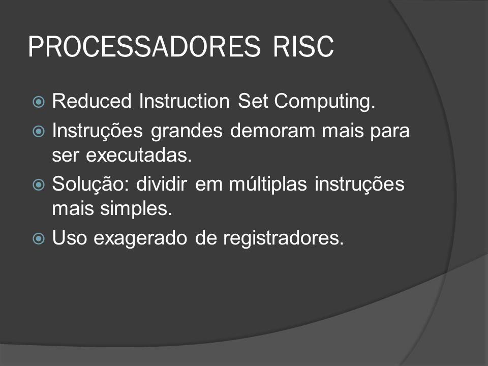 PROCESSADORES RISC Reduced Instruction Set Computing. Instruções grandes demoram mais para ser executadas. Solução: dividir em múltiplas instruções ma
