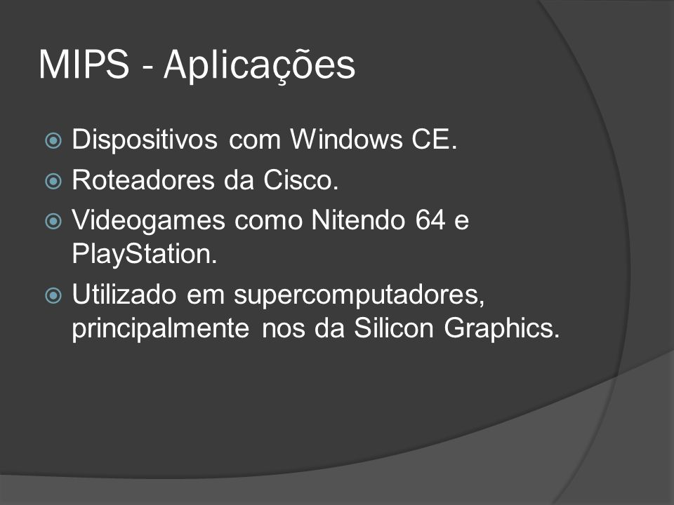 MIPS - Aplicações Dispositivos com Windows CE. Roteadores da Cisco. Videogames como Nitendo 64 e PlayStation. Utilizado em supercomputadores, principa