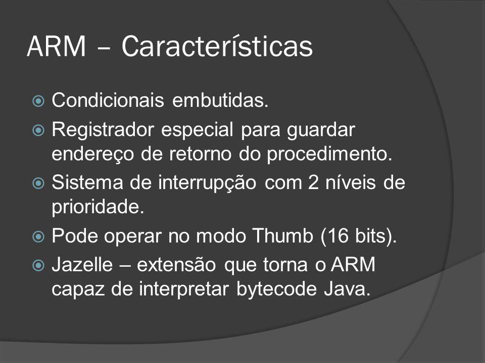 ARM – Características Condicionais embutidas. Registrador especial para guardar endereço de retorno do procedimento. Sistema de interrupção com 2 níve