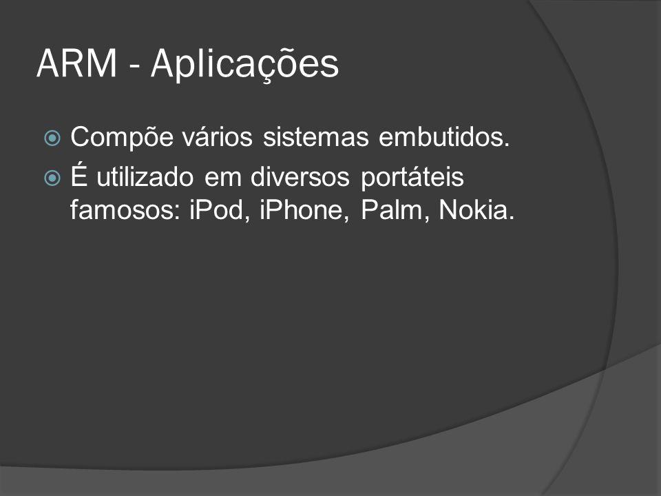 ARM - Aplicações Compõe vários sistemas embutidos. É utilizado em diversos portáteis famosos: iPod, iPhone, Palm, Nokia.