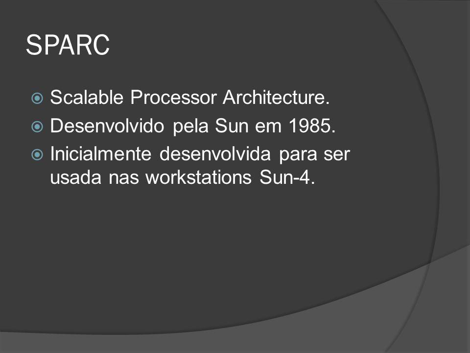 SPARC Scalable Processor Architecture. Desenvolvido pela Sun em 1985. Inicialmente desenvolvida para ser usada nas workstations Sun-4.