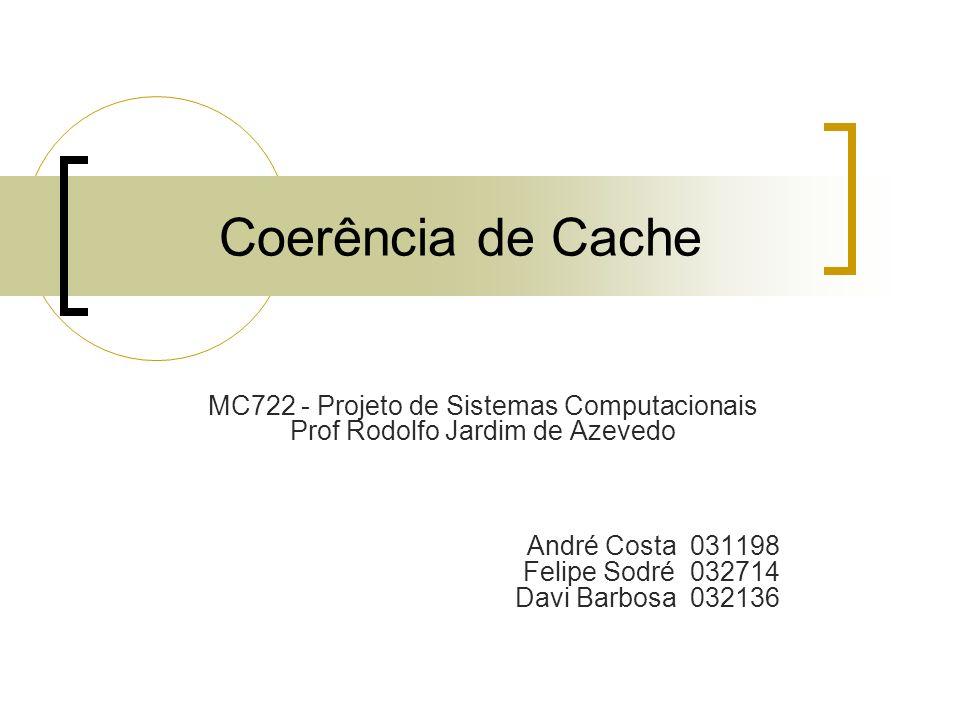 Coerência de Cache MC722 - Projeto de Sistemas Computacionais Prof Rodolfo Jardim de Azevedo André Costa 031198 Felipe Sodré 032714 Davi Barbosa 03213