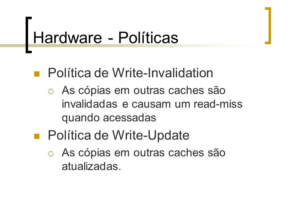 Hardware - Políticas Política de Write-Invalidation As cópias em outras caches são invalidadas e causam um read-miss quando acessadas Política de Writ