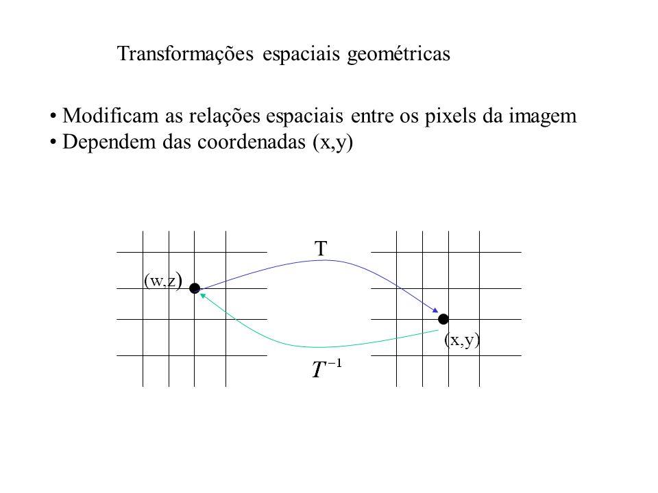 Transformações espaciais geométricas Modificam as relações espaciais entre os pixels da imagem Dependem das coordenadas (x,y) (w,z ) (x,y) T
