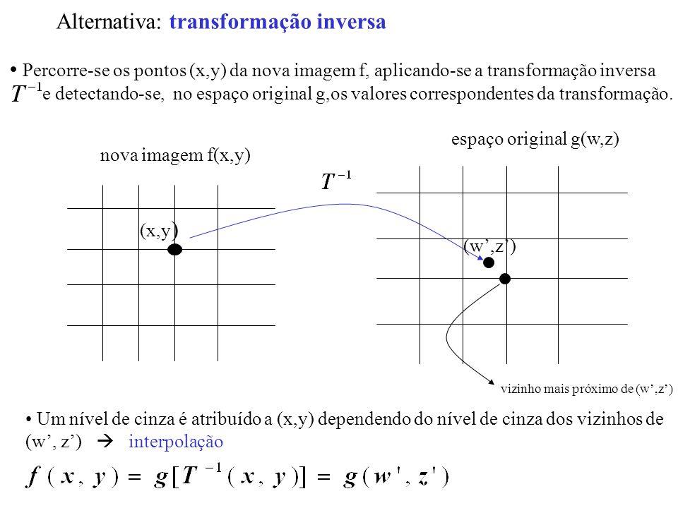 Alternativa: transformação inversa Percorre-se os pontos (x,y) da nova imagem f, aplicando-se a transformação inversa e detectando-se, no espaço origi