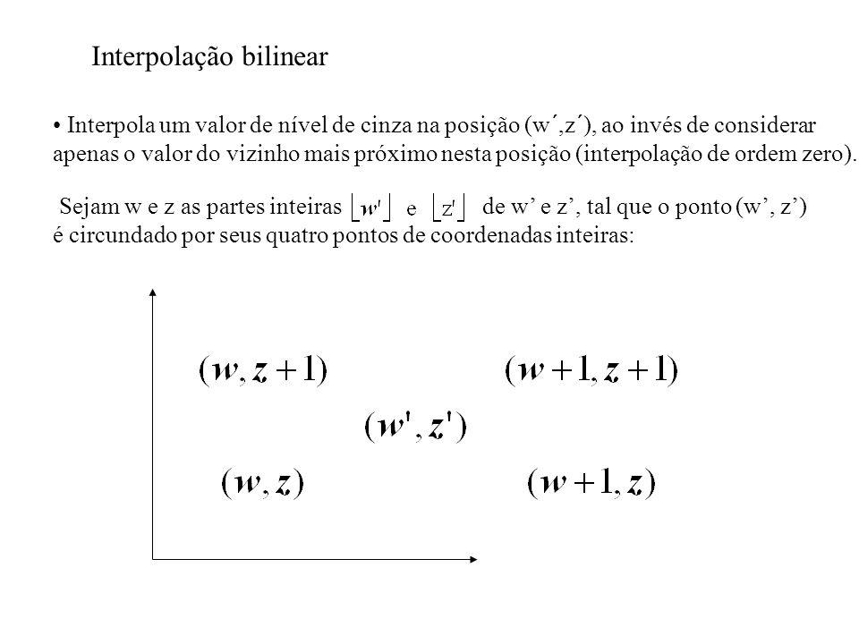 Interpolação bilinear Interpola um valor de nível de cinza na posição (w´,z´), ao invés de considerar apenas o valor do vizinho mais próximo nesta pos