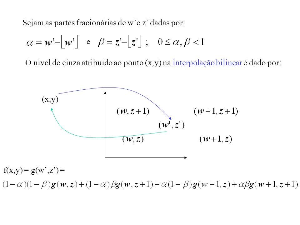 Sejam as partes fracionárias de we z dadas por: e O nível de cinza atribuído ao ponto (x,y) na interpolação bilinear é dado por: (x,y) f(x,y) = g(w,z)
