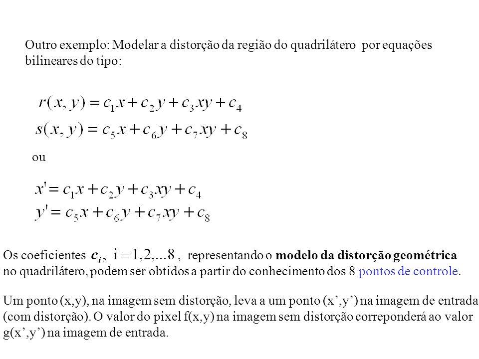 Outro exemplo: Modelar a distorção da região do quadrilátero por equações bilineares do tipo: ou Os coeficientes, representando o modelo da distorção