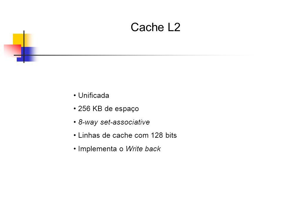 Cache L2 Unificada 256 KB de espaço 8-way set-associative Linhas de cache com 128 bits Implementa o Write back
