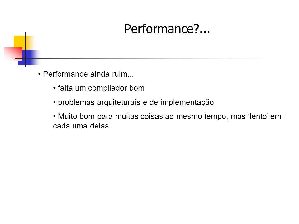 Performance?... Performance ainda ruim... falta um compilador bom problemas arquiteturais e de implementação Muito bom para muitas coisas ao mesmo tem