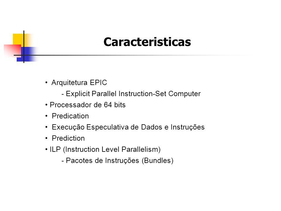 Caracteristicas Arquitetura EPIC - Explicit Parallel Instruction-Set Computer Processador de 64 bits Predication Execução Especulativa de Dados e Inst