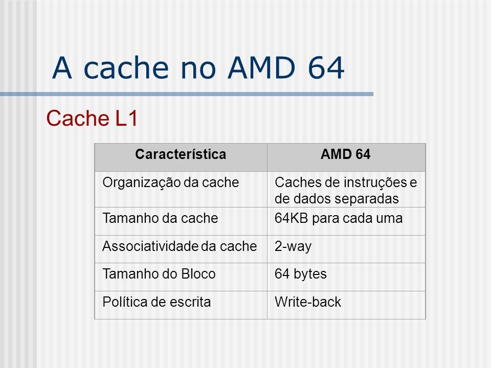 A cache no AMD 64 Cache L1 CaracterísticaAMD 64 Organização da cacheCaches de instruções e de dados separadas Tamanho da cache64KB para cada uma Assoc