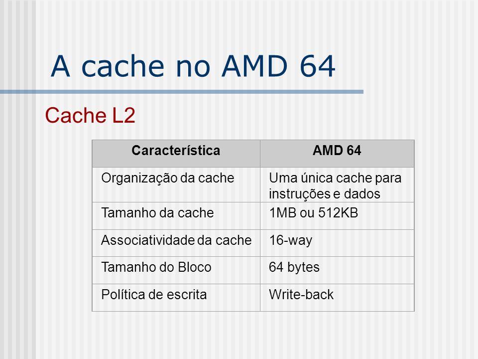 A cache no AMD 64 CaracterísticaAMD 64 Organização da cacheUma única cache para instruções e dados Tamanho da cache1MB ou 512KB Associatividade da cac
