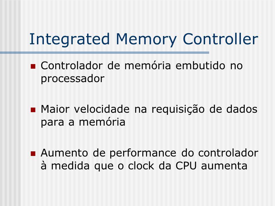 Integrated Memory Controller Controlador de memória embutido no processador Maior velocidade na requisição de dados para a memória Aumento de performa