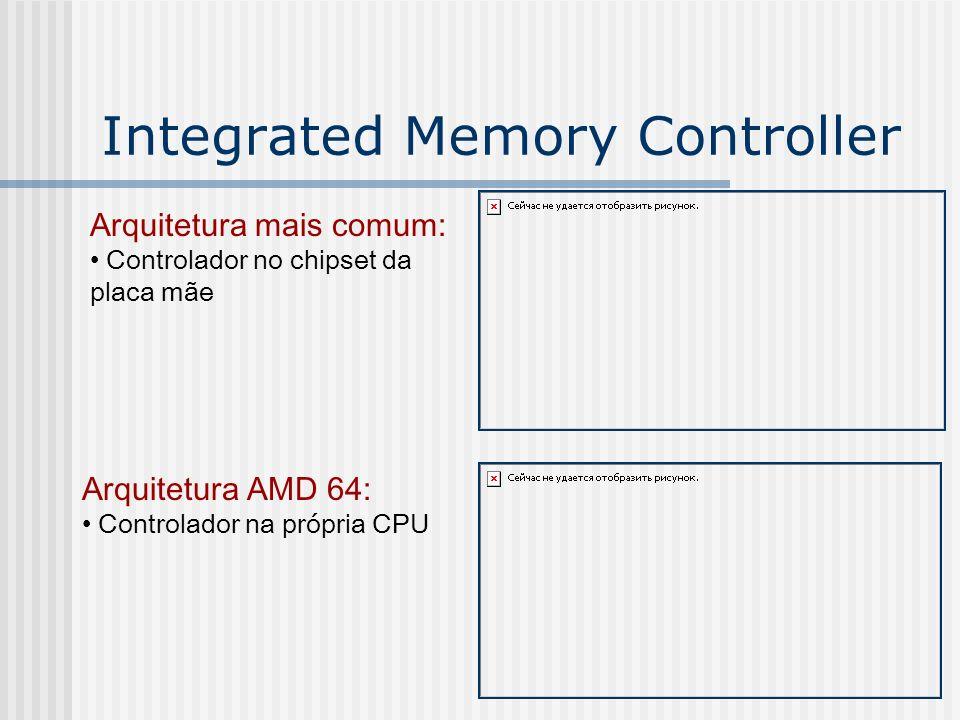 Integrated Memory Controller Arquitetura mais comum: Controlador no chipset da placa mãe Arquitetura AMD 64: Controlador na própria CPU