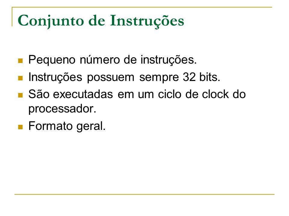Conjunto de Instruções Pequeno número de instruções. Instruções possuem sempre 32 bits. São executadas em um ciclo de clock do processador. Formato ge
