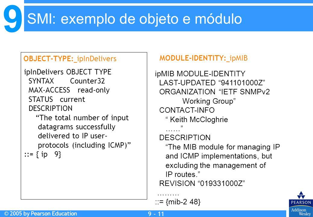 9 © 2005 by Pearson Education 9 - 11 SMI: exemplo de objeto e módulo OBJECT-TYPE: ipInDelivers MODULE-IDENTITY: ipMIB ipInDelivers OBJECT TYPE SYNTAX