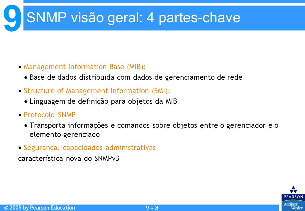 9 © 2005 by Pearson Education 9 - 8 SNMP visão geral: 4 partes-chave Management Information Base (MIB): Base de dados distribuída com dados de gerenci