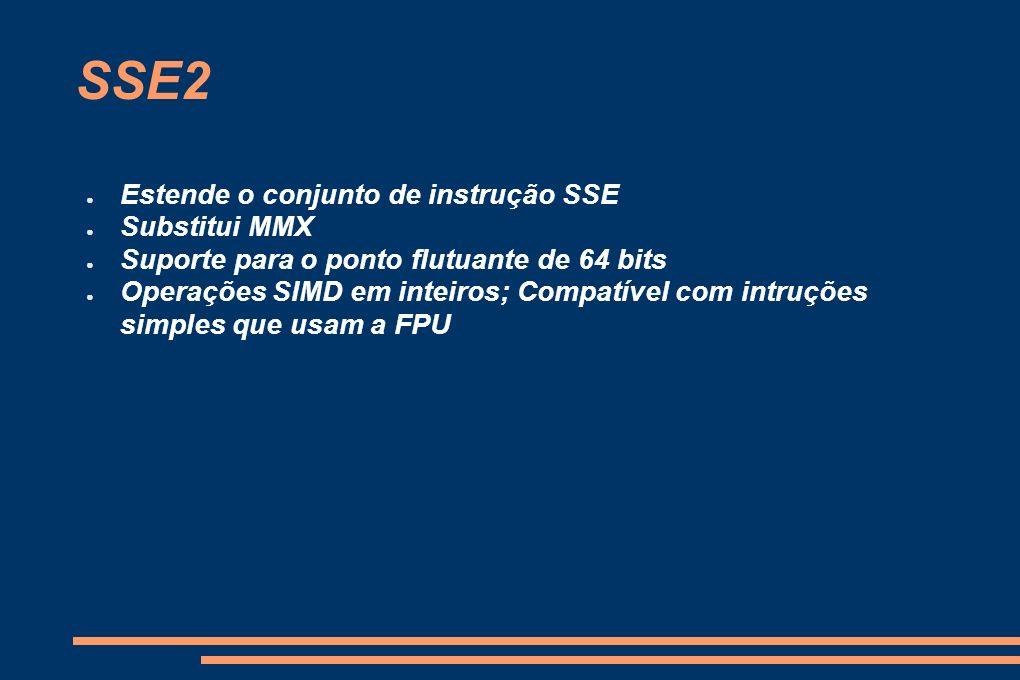 SSE2 Estende o conjunto de instrução SSE Substitui MMX Suporte para o ponto flutuante de 64 bits Operações SIMD em inteiros; Compatível com intruções