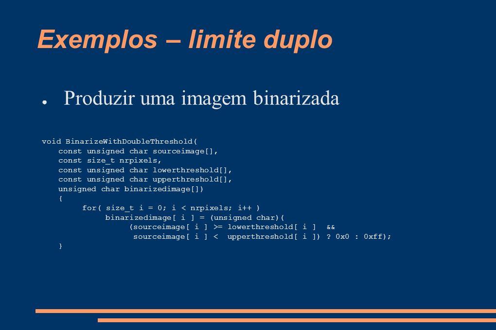 Exemplos – limite duplo Produzir uma imagem binarizada void BinarizeWithDoubleThreshold( const unsigned char sourceimage[], const size_t nrpixels, con
