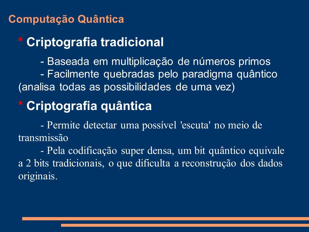 Computação Quântica * Criptografia tradicional - Baseada em multiplicação de números primos - Facilmente quebradas pelo paradigma quântico (analisa to