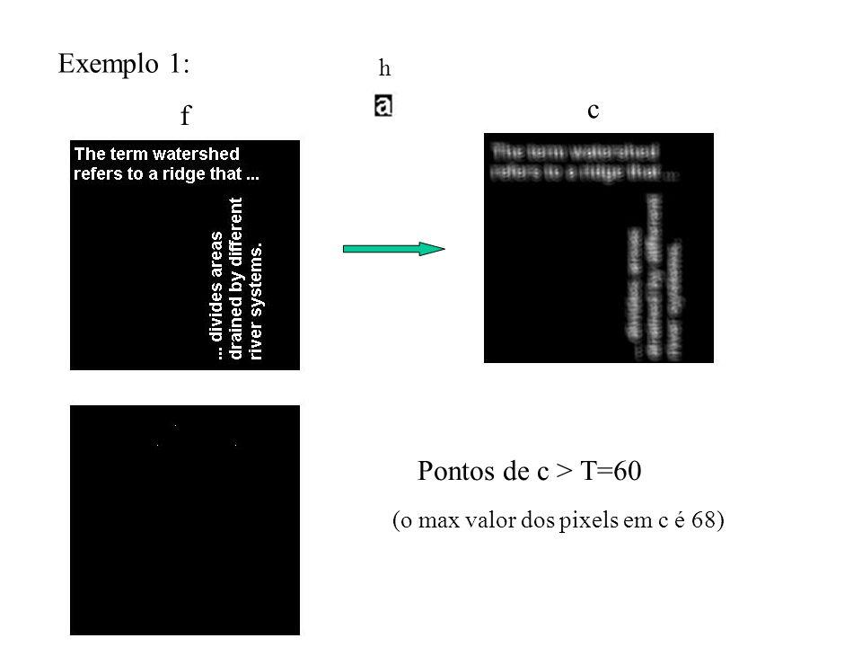 Exemplo 1: f h c Pontos de c > T=60 (o max valor dos pixels em c é 68)