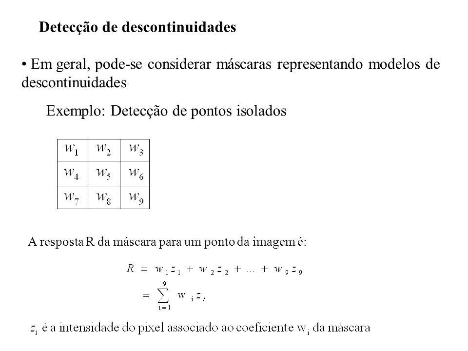 Detecção de descontinuidades Em geral, pode-se considerar máscaras representando modelos de descontinuidades Exemplo: Detecção de pontos isolados A re