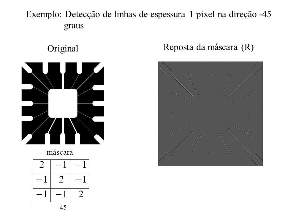 Exemplo: Detecção de linhas de espessura 1 pixel na direção -45 graus Original -45 máscara Reposta da máscara (R)