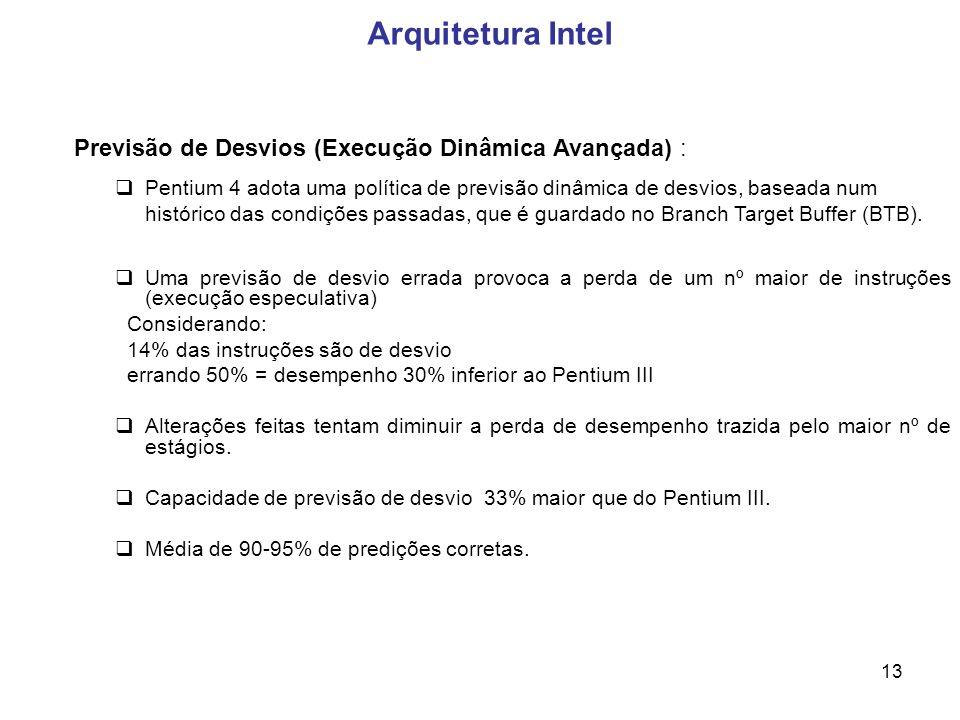 13 Arquitetura Intel Previsão de Desvios (Execução Dinâmica Avançada) : Pentium 4 adota uma política de previsão dinâmica de desvios, baseada num histórico das condições passadas, que é guardado no Branch Target Buffer (BTB).